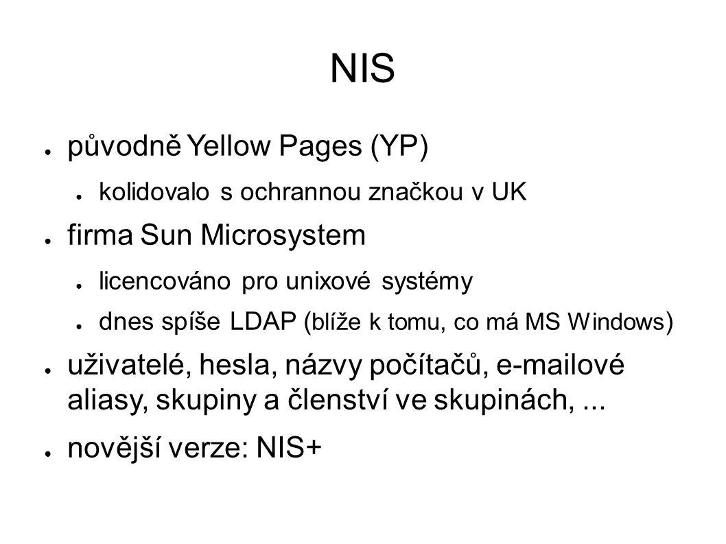 NIS ● původně Yellow Pages (YP) ● kolidovalo s ochrannou značkou v UK ● firma Sun Microsystem ● licencováno pro unixové systémy ● dnes spíše LDAP ( bl