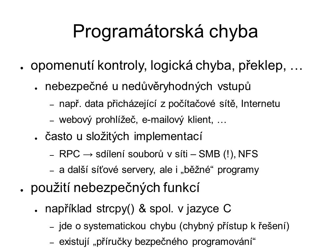 Programátorská chyba ● opomenutí kontroly, logická chyba, překlep, … ● nebezpečné u nedůvěryhodných vstupů – např. data přicházející z počítačové sítě