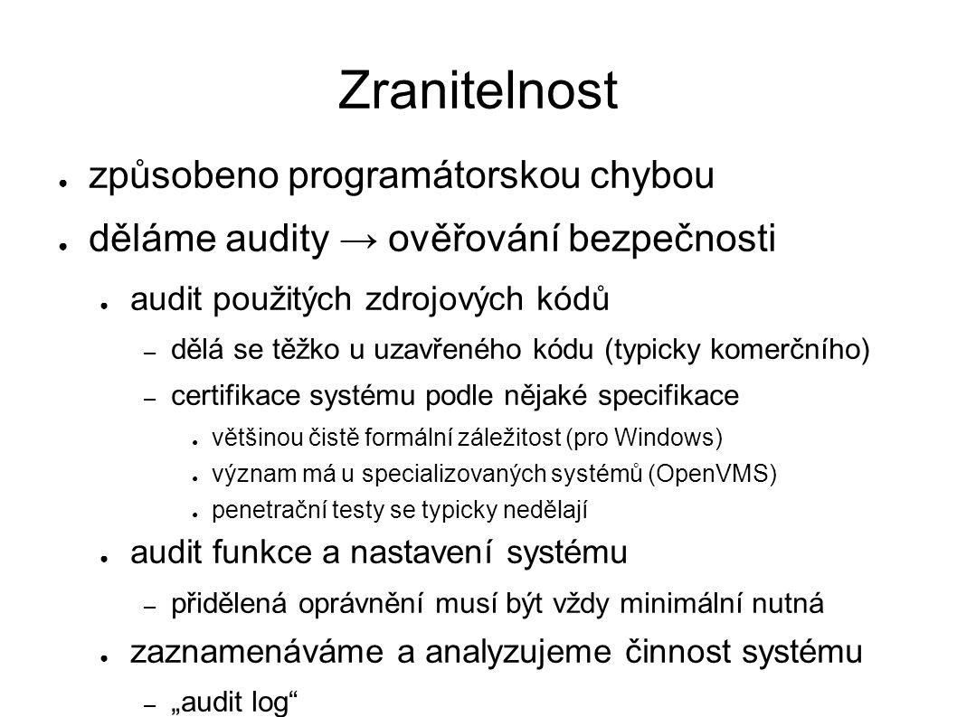 """Zranitelnost ● způsobeno programátorskou chybou ● děláme audity → ověřování bezpečnosti ● audit použitých zdrojových kódů – dělá se těžko u uzavřeného kódu (typicky komerčního) – certifikace systému podle nějaké specifikace ● většinou čistě formální záležitost (pro Windows) ● význam má u specializovaných systémů (OpenVMS) ● penetrační testy se typicky nedělají ● audit funkce a nastavení systému – přidělená oprávnění musí být vždy minimální nutná ● zaznamenáváme a analyzujeme činnost systému – """"audit log"""