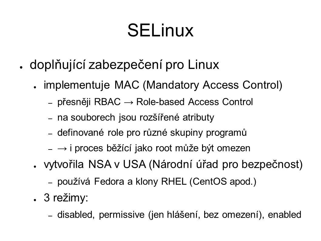 SELinux ● doplňující zabezpečení pro Linux ● implementuje MAC (Mandatory Access Control) – přesněji RBAC → Role-based Access Control – na souborech jsou rozšířené atributy – definované role pro různé skupiny programů – → i proces běžící jako root může být omezen ● vytvořila NSA v USA (Národní úřad pro bezpečnost) – používá Fedora a klony RHEL (CentOS apod.) ● 3 režimy: – disabled, permissive (jen hlášení, bez omezení), enabled