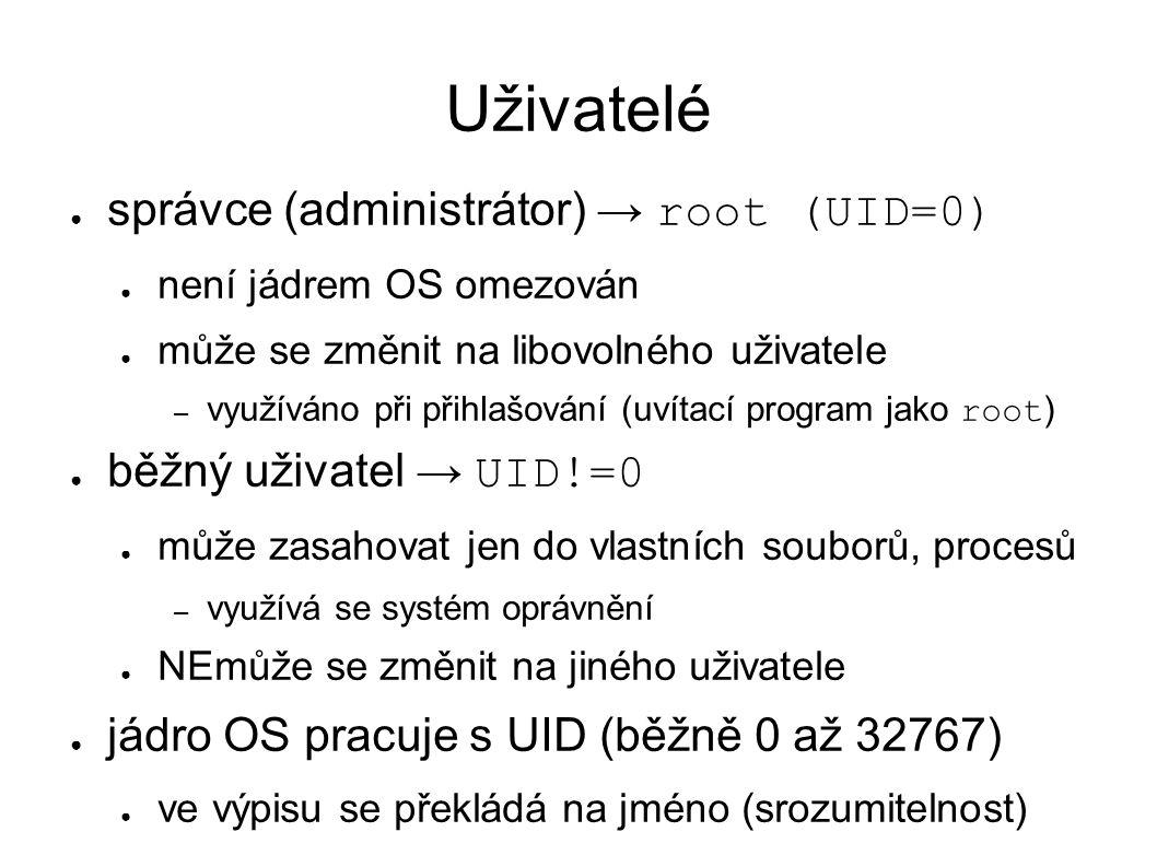 Uživatelé ● správce (administrátor) → root (UID=0) ● není jádrem OS omezován ● může se změnit na libovolného uživatele – využíváno při přihlašování (uvítací program jako root ) ● běžný uživatel → UID!=0 ● může zasahovat jen do vlastních souborů, procesů – využívá se systém oprávnění ● NEmůže se změnit na jiného uživatele ● jádro OS pracuje s UID (běžně 0 až 32767) ● ve výpisu se překládá na jméno (srozumitelnost)