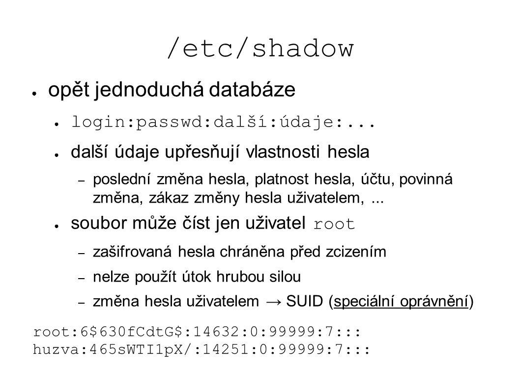 /etc/shadow ● opět jednoduchá databáze ● login:passwd:další:údaje:... ● další údaje upřesňují vlastnosti hesla – poslední změna hesla, platnost hesla,