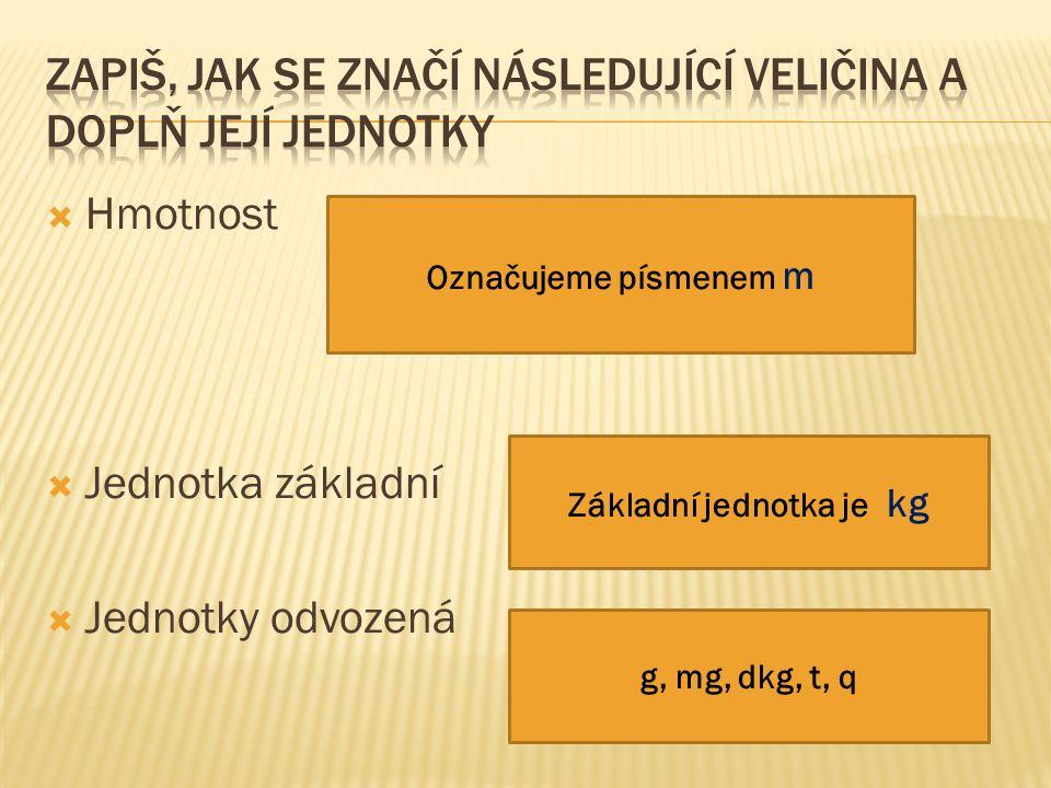  Hmotnost  Jednotka základní  Jednotky odvozená Označujeme písmenem m Základní jednotka je kg g, mg, dkg, t, q