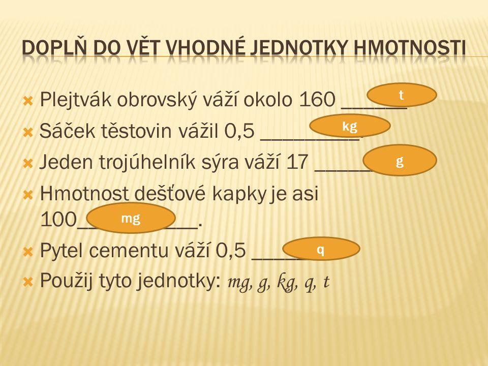  Plejtvák obrovský váží okolo 160 ______.  Sáček těstovin vážil 0,5 _________.  Jeden trojúhelník sýra váží 17 ________.  Hmotnost dešťové kapky j