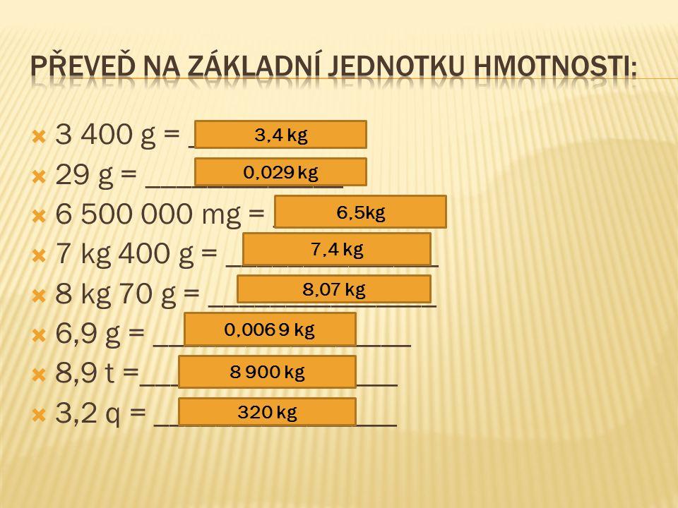  3 400 g = ___________  29 g = _____________  6 500 000 mg = ___________  7 kg 400 g = ______________  8 kg 70 g = _______________  6,9 g = _________________  8,9 t =_________________  3,2 q = ________________ 3,4 kg 0,029 kg 6,5kg 7,4 kg 8,07 kg 0,006 9 kg 8 900 kg 320 kg