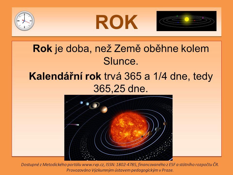 ROK Rok je doba, než Země oběhne kolem Slunce. Kalendářní rok trvá 365 a 1/4 dne, tedy 365,25 dne.