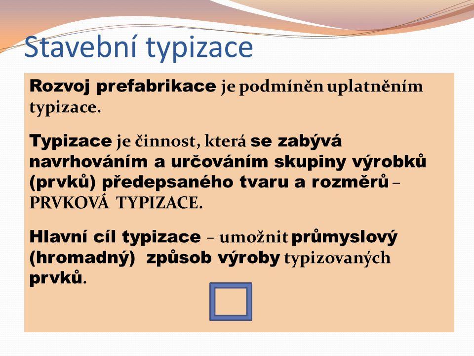 Rozvoj prefabrikace je podmíněn uplatněním typizace. Typizace je činnost, která se zabývá navrhováním a určováním skupiny výrobků (prvků) předepsaného