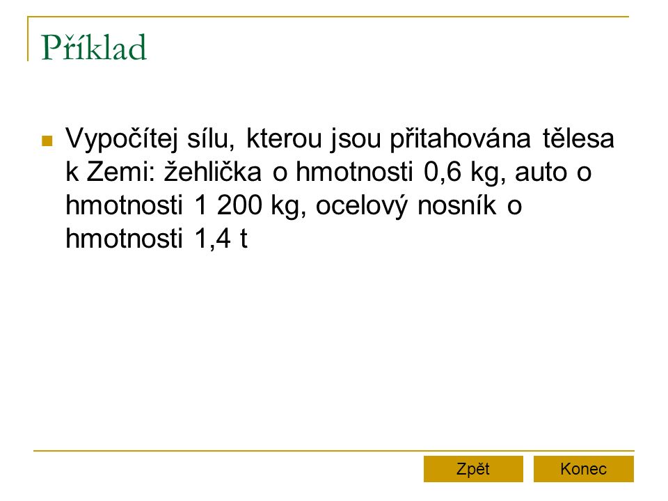 Příklad Vypočítej sílu, kterou jsou přitahována tělesa k Zemi: žehlička o hmotnosti 0,6 kg, auto o hmotnosti 1 200 kg, ocelový nosník o hmotnosti 1,4 t ZpětKonec