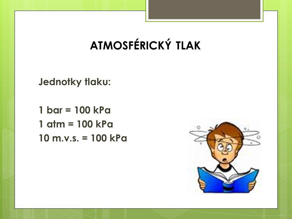 Jednotky tlaku: 1 bar = 100 kPa 1 atm = 100 kPa 10 m.v.s. = 100 kPa