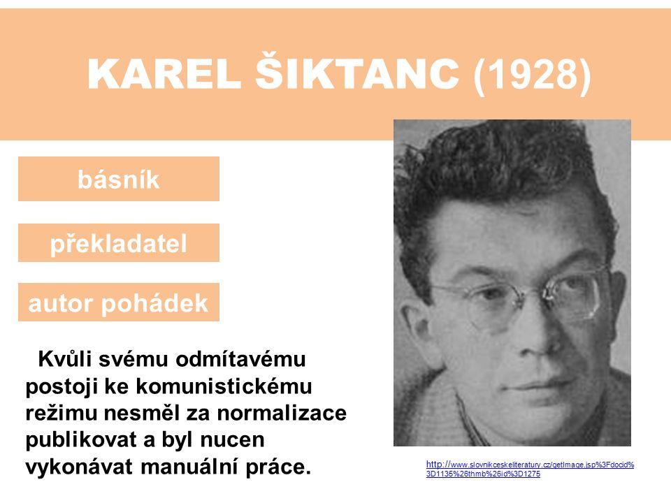 KAREL ŠIKTANC (1928) básník překladatel autor pohádek Kvůli svému odmítavému postoji ke komunistickému režimu nesměl za normalizace publikovat a byl nucen vykonávat manuální práce.