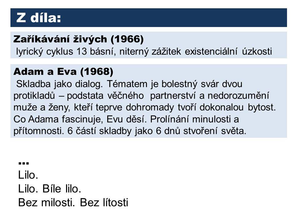 Z díla: Zaříkávání živých (1966) lyrický cyklus 13 básní, niterný zážitek existenciální úzkosti Adam a Eva (1968) Skladba jako dialog.