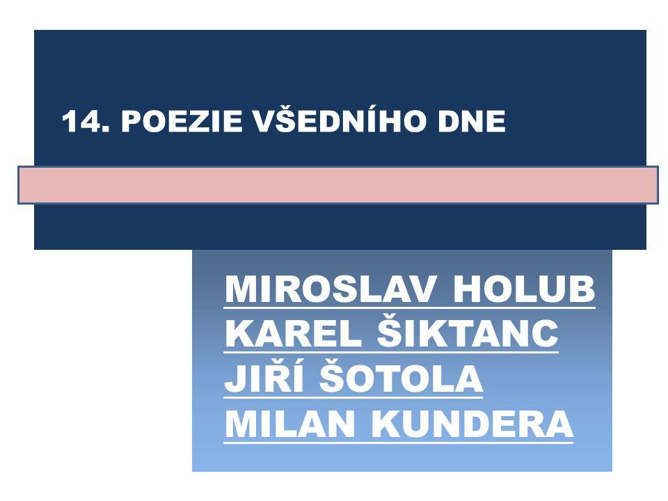 MIROSLAV HOLUB KAREL ŠIKTANC JIŘÍ ŠOTOLA MILAN KUNDERA 14. POEZIE VŠEDNÍHO DNE