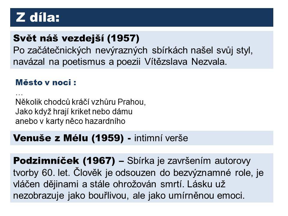Z díla: Svět náš vezdejší (1957) Po začátečnických nevýrazných sbírkách našel svůj styl, navázal na poetismus a poezii Vítězslava Nezvala.