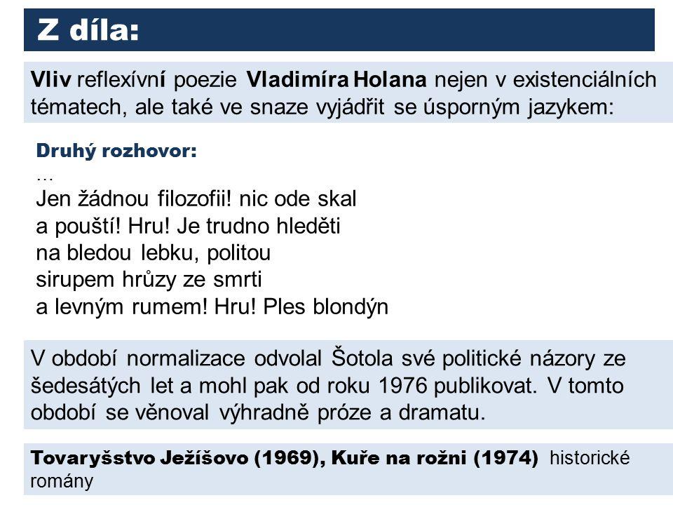 Z díla: Vliv reflexívní poezie Vladimíra Holana nejen v existenciálních tématech, ale také ve snaze vyjádřit se úsporným jazykem: V období normalizace odvolal Šotola své politické názory ze šedesátých let a mohl pak od roku 1976 publikovat.