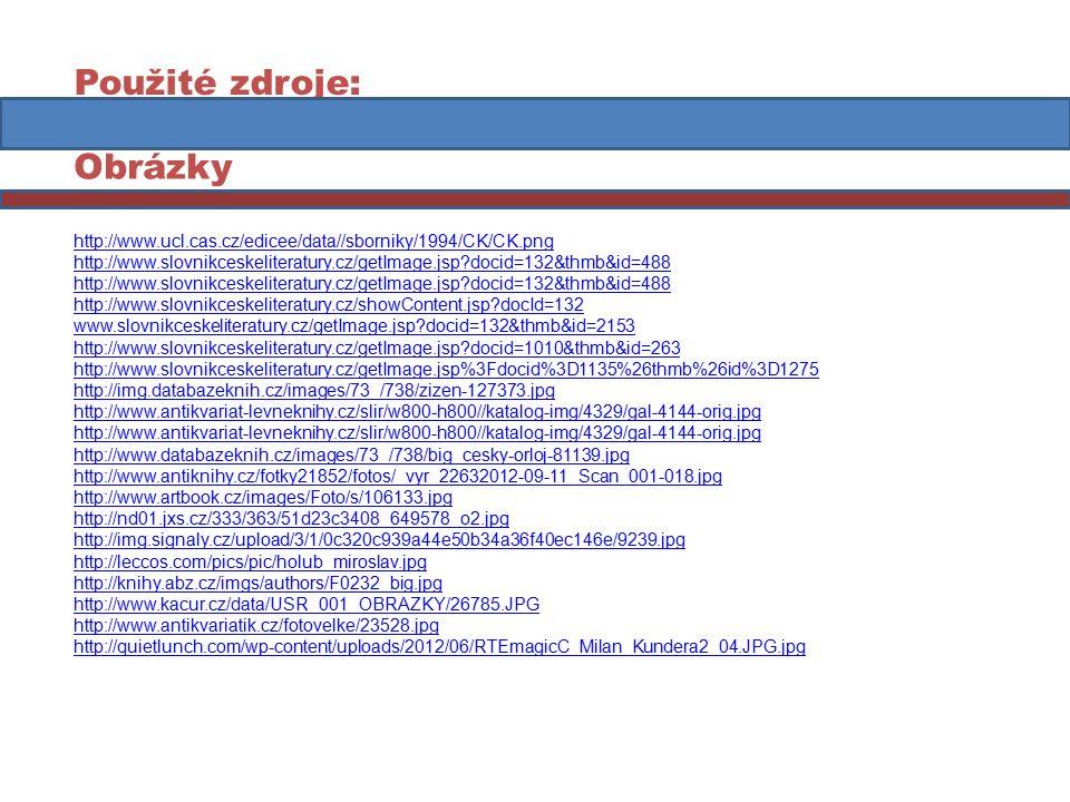 Použité zdroje: Obrázky http://www.ucl.cas.cz/edicee/data//sborniky/1994/CK/CK.png http://www.slovnikceskeliteratury.cz/getImage.jsp docid=132&thmb&id=488 http://www.slovnikceskeliteratury.cz/showContent.jsp docId=132 www.slovnikceskeliteratury.cz/getImage.jsp docid=132&thmb&id=2153 http://www.slovnikceskeliteratury.cz/getImage.jsp docid=1010&thmb&id=263 http://www.slovnikceskeliteratury.cz/getImage.jsp%3Fdocid%3D1135%26thmb%26id%3D1275 http://img.databazeknih.cz/images/73_/738/zizen-127373.jpg http://www.antikvariat-levneknihy.cz/slir/w800-h800//katalog-img/4329/gal-4144-orig.jpg http://www.databazeknih.cz/images/73_/738/big_cesky-orloj-81139.jpg http://www.antiknihy.cz/fotky21852/fotos/_vyr_22632012-09-11_Scan_001-018.jpg http://www.artbook.cz/images/Foto/s/106133.jpg http://nd01.jxs.cz/333/363/51d23c3408_649578_o2.jpg http://img.signaly.cz/upload/3/1/0c320c939a44e50b34a36f40ec146e/9239.jpg http://leccos.com/pics/pic/holub_miroslav.jpg http://knihy.abz.cz/imgs/authors/F0232_big.jpg http://www.kacur.cz/data/USR_001_OBRAZKY/26785.JPG http://www.antikvariatik.cz/fotovelke/23528.jpg http://quietlunch.com/wp-content/uploads/2012/06/RTEmagicC_Milan_Kundera2_04.JPG.jpg
