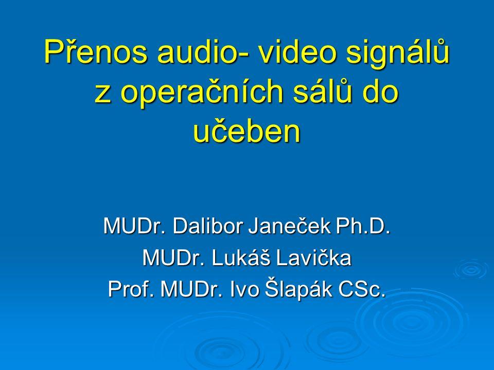 Přenos audio- video signálů z operačních sálů do učeben MUDr. Dalibor Janeček Ph.D. MUDr. Lukáš Lavička Prof. MUDr. Ivo Šlapák CSc.