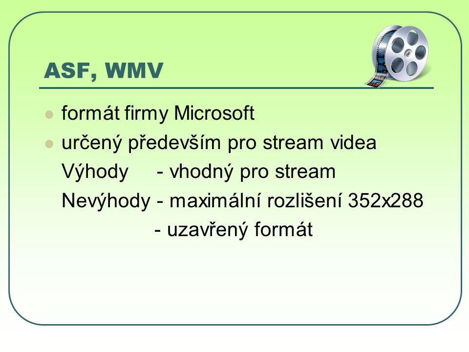 ASF, WMV formát firmy Microsoft určený především pro stream videa Výhody - vhodný pro stream Nevýhody - maximální rozlišení 352x288 - uzavřený formát