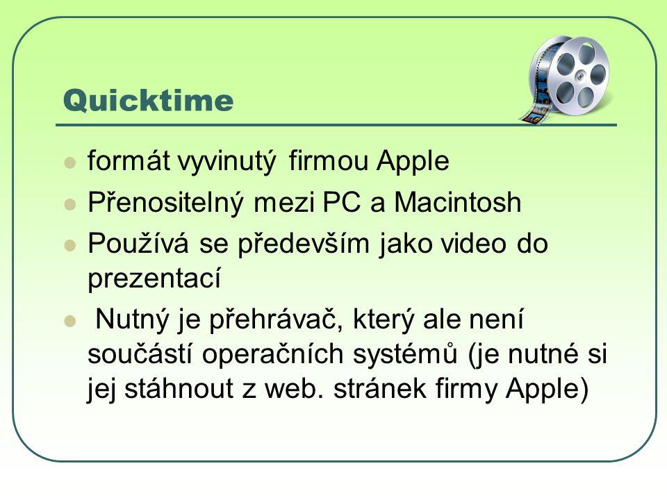 Quicktime formát vyvinutý firmou Apple Přenositelný mezi PC a Macintosh Používá se především jako video do prezentací Nutný je přehrávač, který ale není součástí operačních systémů (je nutné si jej stáhnout z web.