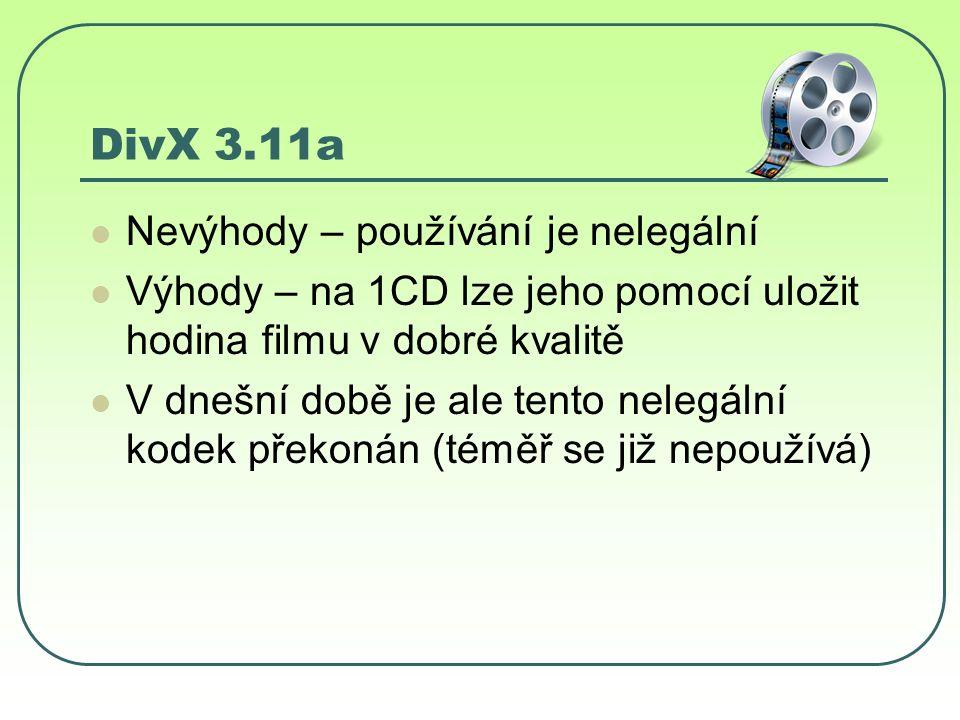DivX 3.11a Nevýhody – používání je nelegální Výhody – na 1CD lze jeho pomocí uložit hodina filmu v dobré kvalitě V dnešní době je ale tento nelegální kodek překonán (téměř se již nepoužívá)