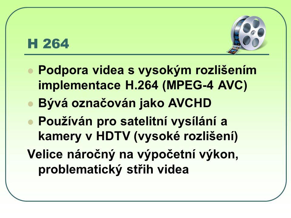 H 264 Podpora videa s vysokým rozlišením implementace H.264 (MPEG-4 AVC) Bývá označován jako AVCHD Používán pro satelitní vysílání a kamery v HDTV (vysoké rozlišení) Velice náročný na výpočetní výkon, problematický střih videa