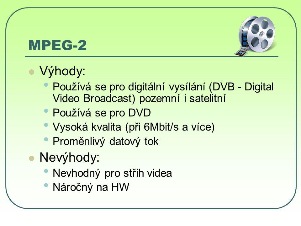 MPEG-2 Výhody: Používá se pro digitální vysílání (DVB - Digital Video Broadcast) pozemní i satelitní Používá se pro DVD Vysoká kvalita (při 6Mbit/s a více) Proměnlivý datový tok Nevýhody: Nevhodný pro střih videa Náročný na HW