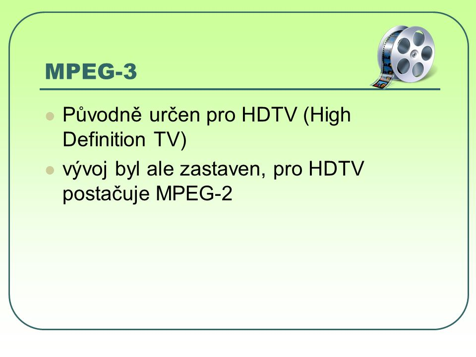 MPEG-4 Není již přesně určena definice komprese a komprimačních algoritmů Jsou dané jen základní vlastnosti, které musí komprese splňovat aby byl kompatibilní Ve formátu MPEG-4 jsou používány různé typy kodeků (DivX,Xvid,H.264…)