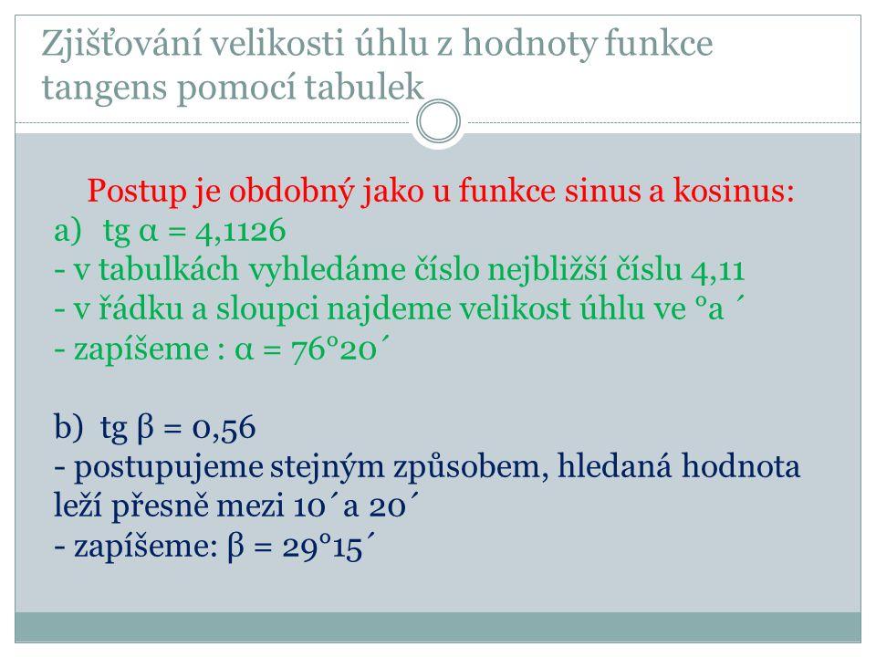 Zjišťování velikosti úhlu z hodnoty funkce tangens pomocí tabulek Postup je obdobný jako u funkce sinus a kosinus: a)tg α = 4,1126 - v tabulkách vyhledáme číslo nejbližší číslu 4,11 - v řádku a sloupci najdeme velikost úhlu ve °a ´ - zapíšeme : α = 76°20´ b) tg β = 0,56 - postupujeme stejným způsobem, hledaná hodnota leží přesně mezi 10´a 20´ - zapíšeme: β = 29°15´