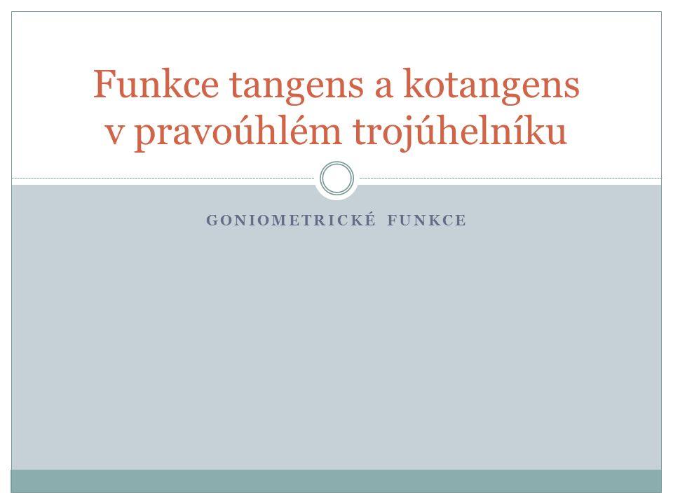 GONIOMETRICKÉ FUNKCE Funkce tangens a kotangens v pravoúhlém trojúhelníku