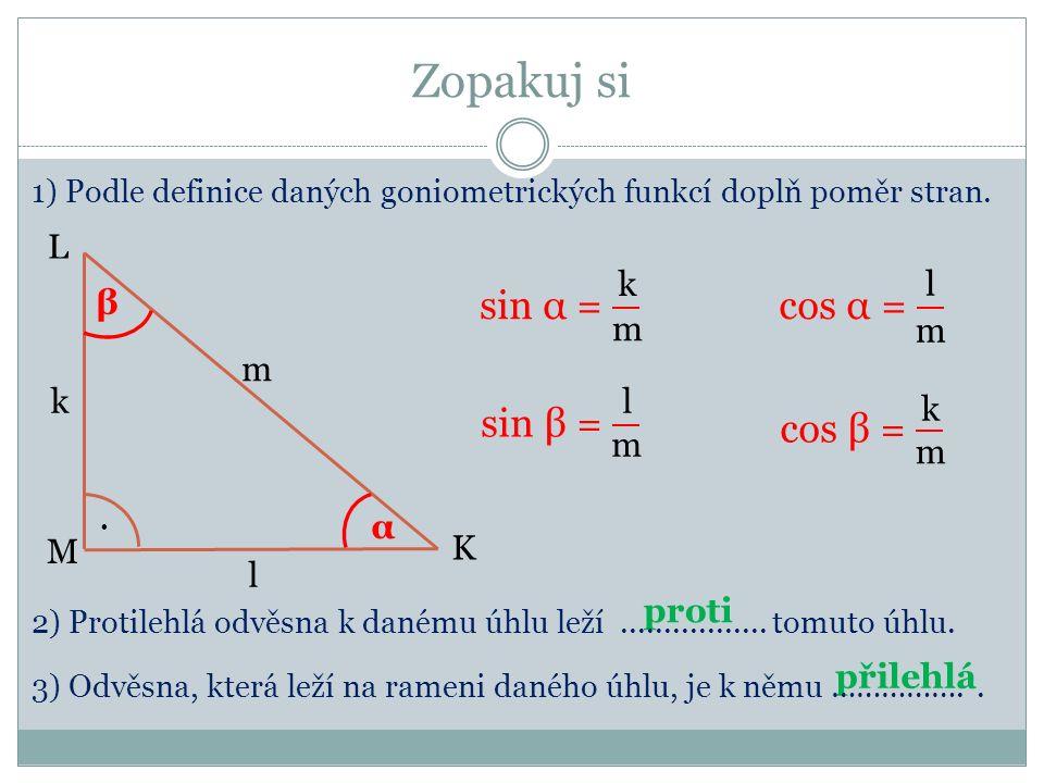 Zopakuj si K M L. α β m l k 1) Podle definice daných goniometrických funkcí doplň poměr stran. proti přilehlá k m m l l k m m 2) Protilehlá odvěsna k