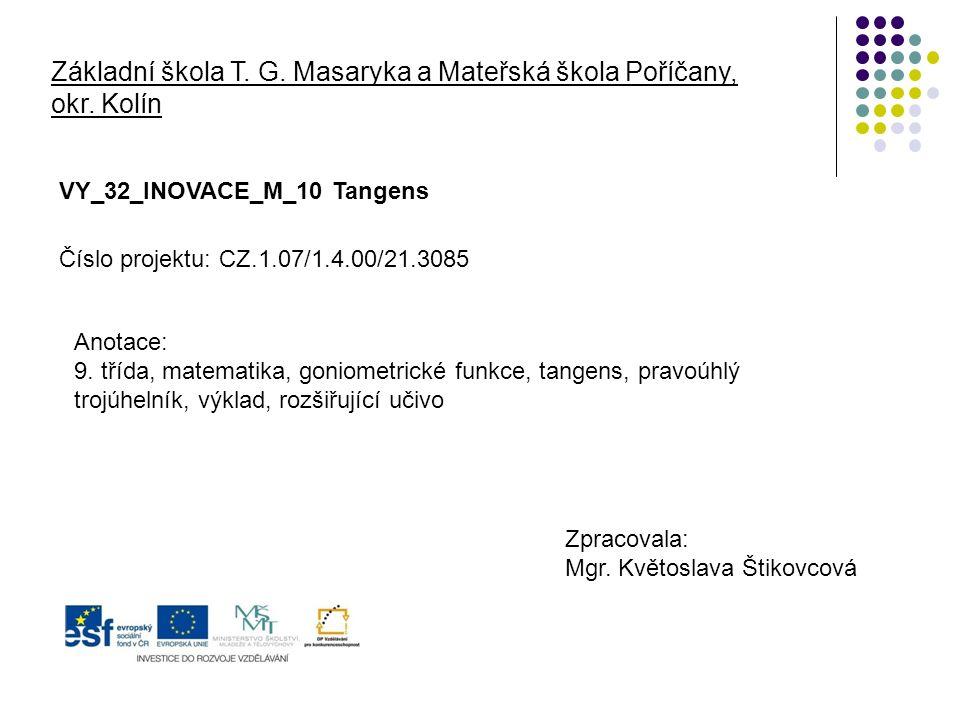 Základní škola T. G. Masaryka a Mateřská škola Poříčany, okr. Kolín VY_32_INOVACE_M_10 Tangens Zpracovala: Mgr. Květoslava Štikovcová Číslo projektu: