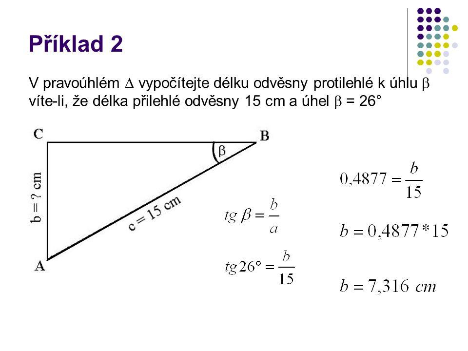 Příklad 2 V pravoúhlém  vypočítejte délku odvěsny protilehlé k úhlu  víte-li, že délka přilehlé odvěsny 15 cm a úhel  = 26°
