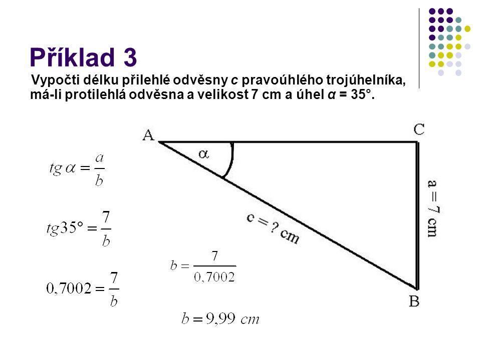 Příklad 3 Vypočti délku přilehlé odvěsny c pravoúhlého trojúhelníka, má-li protilehlá odvěsna a velikost 7 cm a úhel α = 35°.