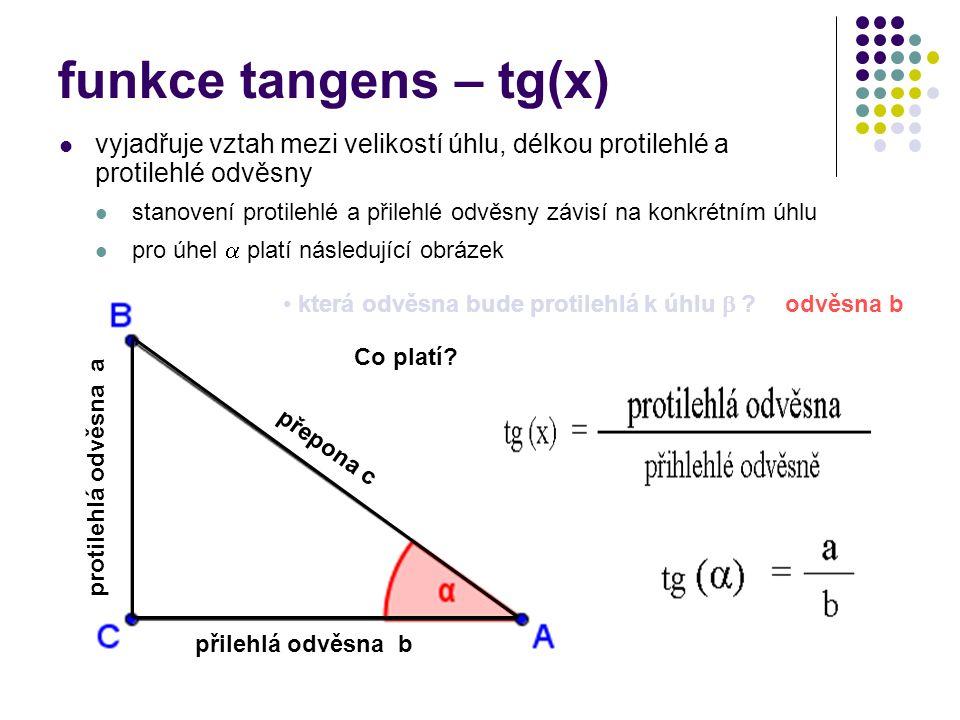 funkce tangens – tg(x) vyjadřuje vztah mezi velikostí úhlu, délkou protilehlé a protilehlé odvěsny stanovení protilehlé a přilehlé odvěsny závisí na konkrétním úhlu pro úhel  platí následující obrázek přilehlá odvěsna b protilehlá odvěsna a přepona c odvěsna b která odvěsna bude protilehlá k úhlu  .