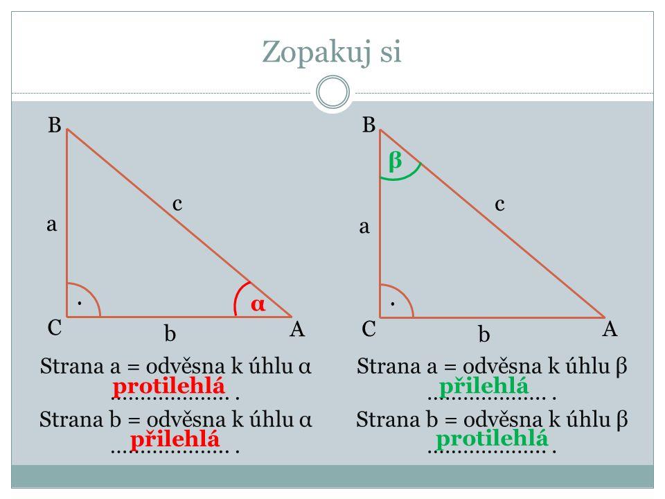 Zopakuj si A A C C B B.. α β c b a a b c Strana a = odvěsna k úhlu α ………………...