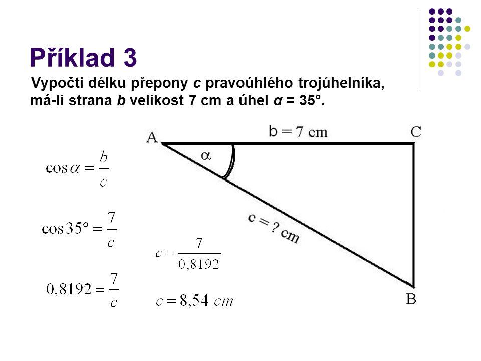 Příklad 3 Vypočti délku přepony c pravoúhlého trojúhelníka, má-li strana b velikost 7 cm a úhel α = 35°.