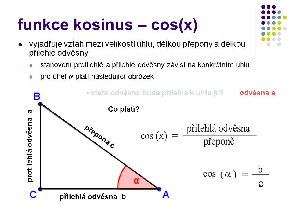 funkce kosinus – cos(x) vyjadřuje vztah mezi velikostí úhlu, délkou přepony a délkou přilehlé odvěsny stanovení protilehlé a přilehlé odvěsny závisí na konkrétním úhlu pro úhel  platí následující obrázek přilehlá odvěsna b protilehlá odvěsna a přepona c odvěsna a která odvěsna bude přilehlá k úhlu  .
