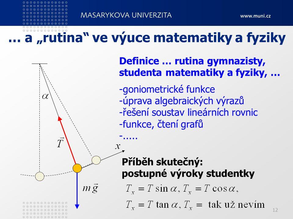 """12 … a """"rutina"""" ve výuce matematiky a fyziky Příběh skutečný: postupné výroky studentky Definice … rutina gymnazisty, studenta matematiky a fyziky, …"""