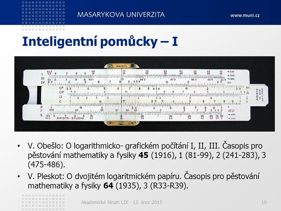 Inteligentní pomůcky – I Akademické fórum LIX - 12. únor 201516 V. Obešlo: O logarithmicko- grafickém počítání I, II, III. Časopis pro pěstování mathe
