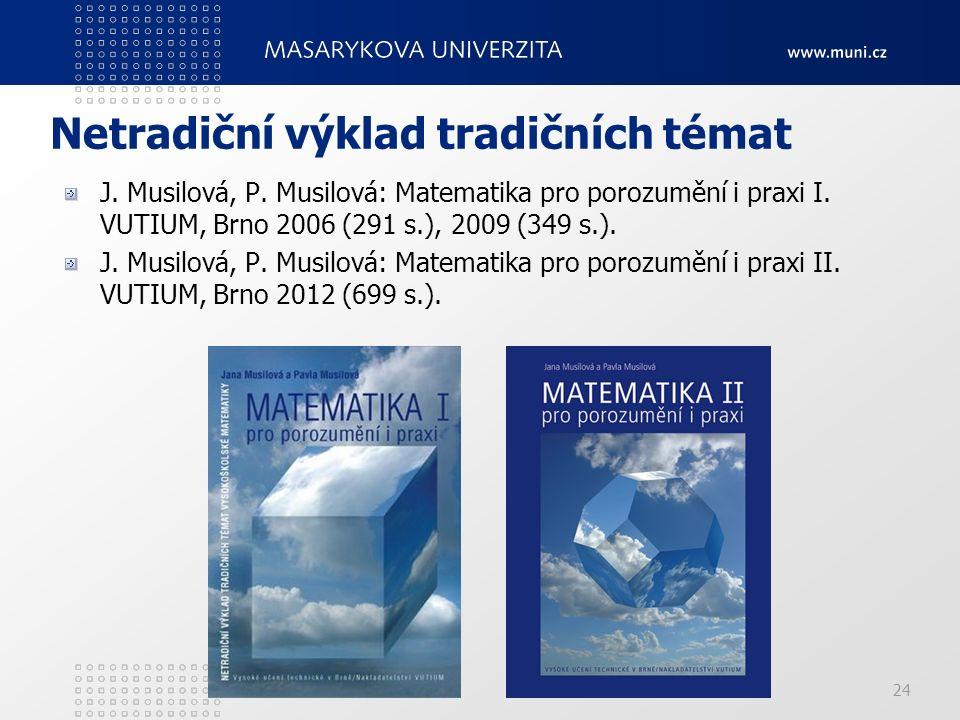 24 Netradiční výklad tradičních témat J. Musilová, P. Musilová: Matematika pro porozumění i praxi I. VUTIUM, Brno 2006 (291 s.), 2009 (349 s.). J. Mus