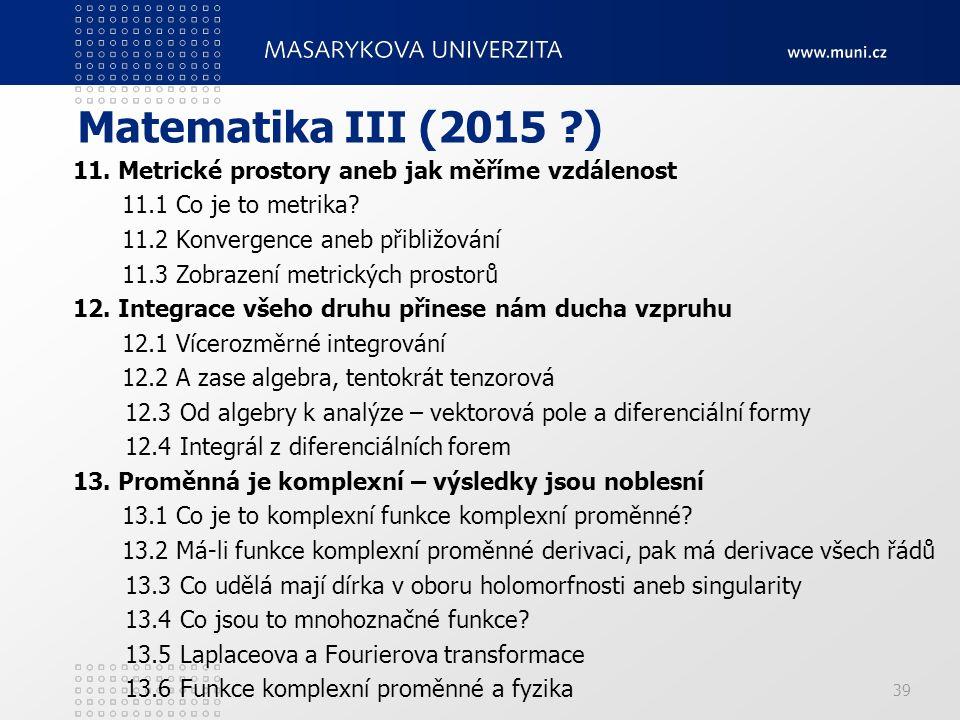 Matematika III (2015 ?) 11. Metrické prostory aneb jak měříme vzdálenost 11.1 Co je to metrika? 11.2 Konvergence aneb přibližování 11.3 Zobrazení metr