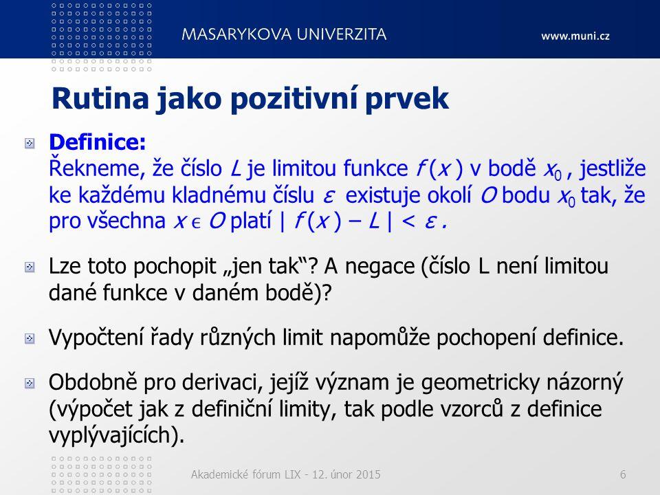 Akademické fórum LIX - 12. únor 20156 Rutina jako pozitivní prvek Definice: Řekneme, že číslo L je limitou funkce f (x ) v bodě x 0, jestliže ke každé