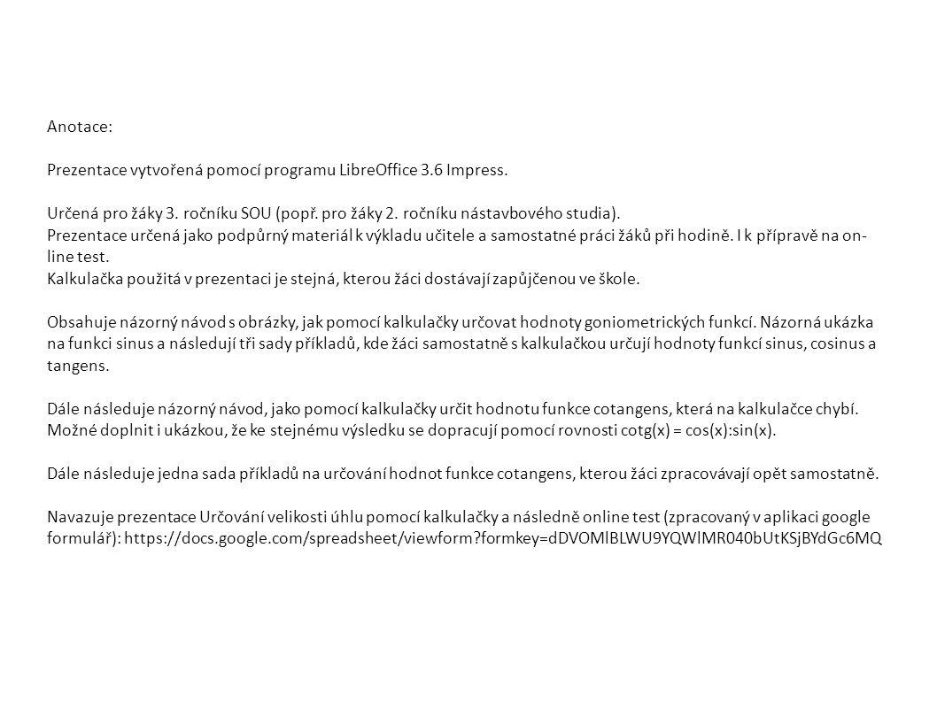 Určete: cotg 81°25´ ≐ cotg 11°50´ ≐ cotg 79°30´26´´ ≐ cotg 152° ≐ cotg 3°35´ ≐ cotg 62°37´ ≐ cotg 91°54´26´´ ≐ cotg 45° = 0,150938252 4,772856751 0,185208666 -1,880726465 15,96866744 0,517981775 -0,033299607 1