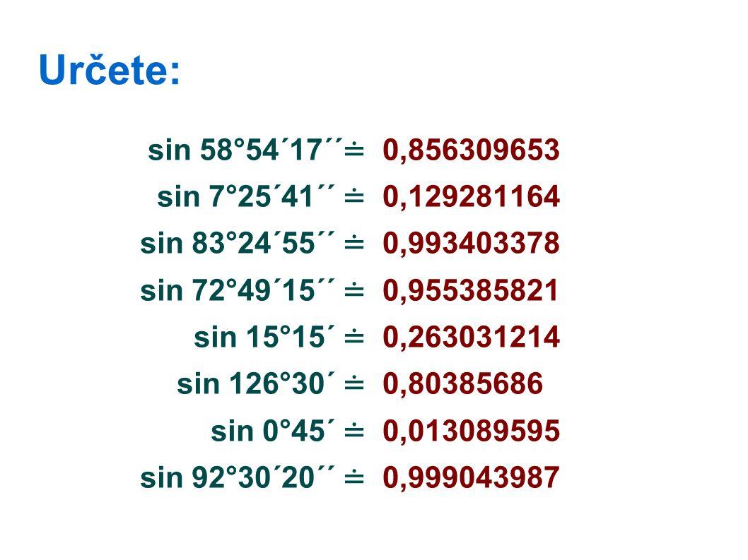 Určete: sin 58°54´17´´ ≐ sin 7°25´41´´ ≐ sin 83°24´55´´ ≐ sin 72°49´15´´ ≐ sin 15°15´ ≐ sin 126°30´ ≐ sin 0°45´ ≐ sin 92°30´20´´ ≐ 0,856309653 0,129281164 0,993403378 0,955385821 0,263031214 0,80385686 0,013089595 0,999043987