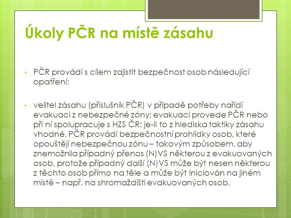 Úkoly PČR na místě zásahu PČR provádí s cílem zajistit bezpečnost osob následující opatření: velitel zásahu (příslušník PČR) v případě potřeby nařídí evakuaci z nebezpečné zóny; evakuaci provede PČR nebo při ní spolupracuje s HZS ČR; je-li to z hlediska taktiky zásahu vhodné, PČR provádí bezpečnostní prohlídky osob, které opouštějí nebezpečnou zónu – takovým způsobem, aby znemožnila případný přenos (N)VS některou z evakuovaných osob, protože případný další (N)VS může být nesen některou z těchto osob přímo na těle a může být iniciován na jiném místě – např.