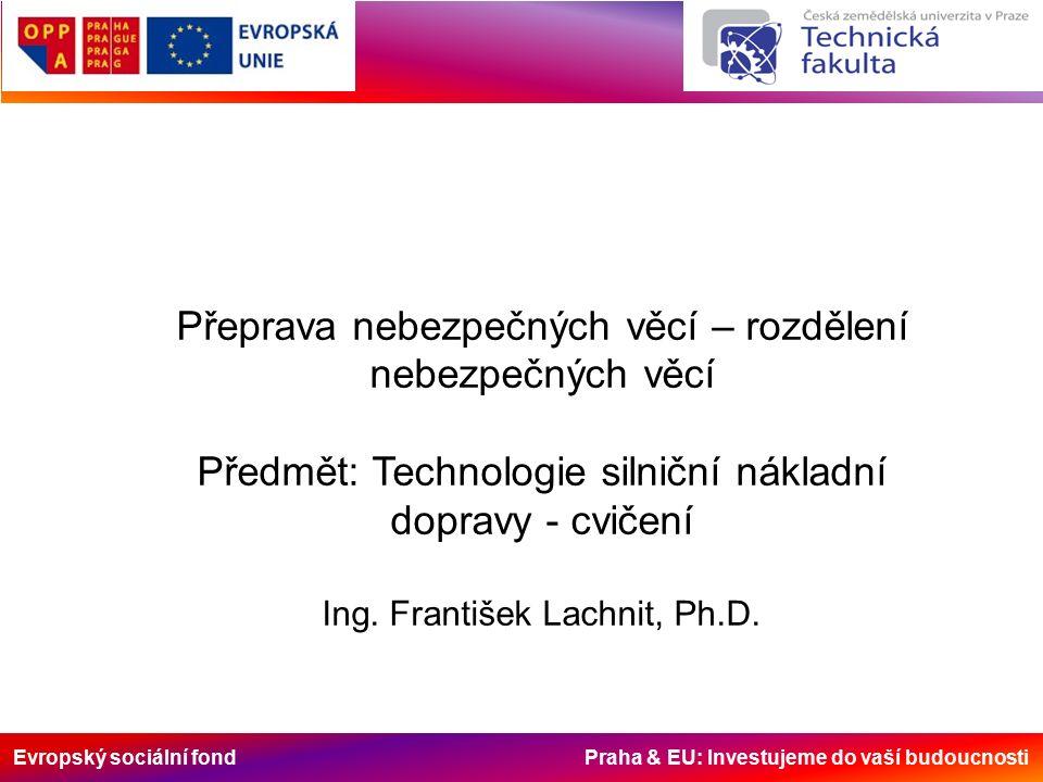Evropský sociální fond Praha & EU: Investujeme do vaší budoucnosti Přeprava nebezpečných věcí – rozdělení nebezpečných věcí Předmět: Technologie silniční nákladní dopravy - cvičení Ing.