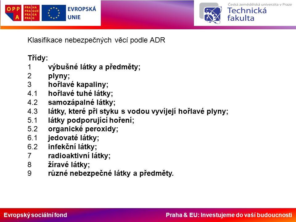 Klasifikace nebezpečných věcí podle ADR Třídy: 1 výbušné látky a předměty; 2 plyny; 3 hořlavé kapaliny; 4.1 hořlavé tuhé látky; 4.2 samozápalné látky; 4.3 látky, které při styku s vodou vyvíjejí hořlavé plyny; 5.1 látky podporující hoření; 5.2 organické peroxidy; 6.1 jedovaté látky; 6.2 infekční látky; 7 radioaktivní látky; 8 žíravé látky; 9 různé nebezpečné látky a předměty.