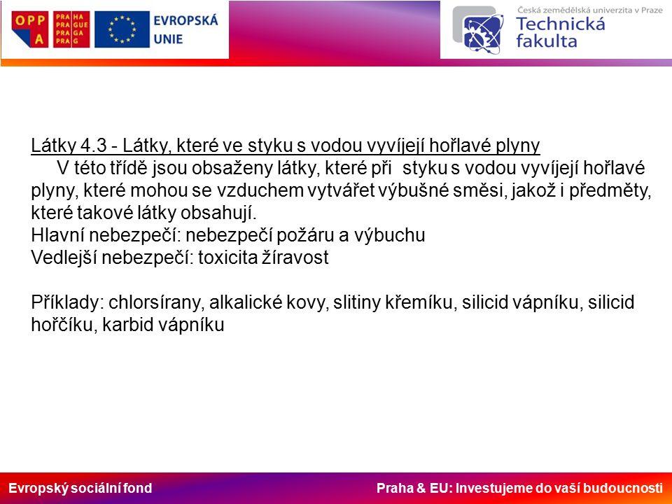 Evropský sociální fond Praha & EU: Investujeme do vaší budoucnosti Látky 4.3 - Látky, které ve styku s vodou vyvíjejí hořlavé plyny V této třídě jsou obsaženy látky, které při styku s vodou vyvíjejí hořlavé plyny, které mohou se vzduchem vytvářet výbušné směsi, jakož i předměty, které takové látky obsahují.