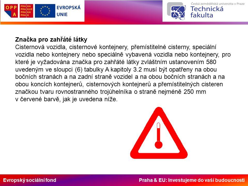 Evropský sociální fond Praha & EU: Investujeme do vaší budoucnosti Značka pro zahřáté látky Cisternová vozidla, cisternové kontejnery, přemístitelné cisterny, speciální vozidla nebo kontejnery nebo speciálně vybavená vozidla nebo kontejnery, pro které je vyžadována značka pro zahřáté látky zvláštním ustanovením 580 uvedeným ve sloupci (6) tabulky A kapitoly 3.2 musí být opatřeny na obou bočních stranách a na zadní straně vozidel a na obou bočních stranách a na obou koncích kontejnerů, cisternových kontejnerů a přemístitelných cisteren značkou tvaru rovnostranného trojúhelníka o straně nejméně 250 mm v červené barvě, jak je uvedena níže.