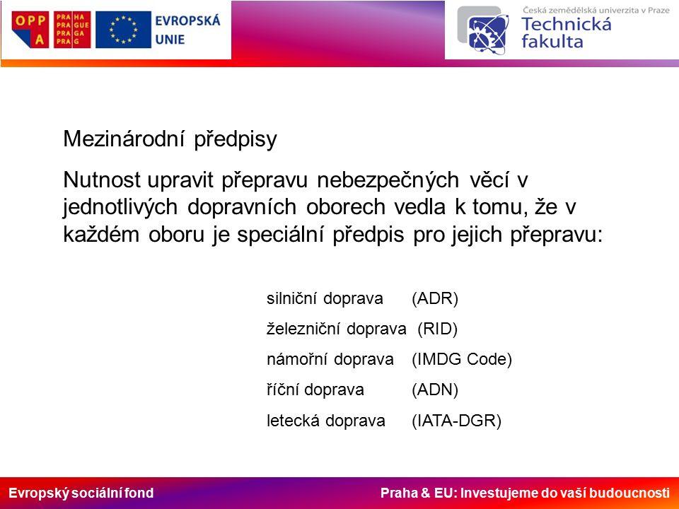 Evropský sociální fond Praha & EU: Investujeme do vaší budoucnosti Mezinárodní předpisy Nutnost upravit přepravu nebezpečných věcí v jednotlivých dopravních oborech vedla k tomu, že v každém oboru je speciální předpis pro jejich přepravu: silniční doprava (ADR) železniční doprava (RID) námořní doprava (IMDG Code) říční doprava (ADN) letecká doprava (IATA-DGR)