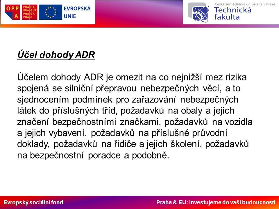 Evropský sociální fond Praha & EU: Investujeme do vaší budoucnosti Účel dohody ADR Účelem dohody ADR je omezit na co nejnižší mez rizika spojená se silniční přepravou nebezpečných věcí, a to sjednocením podmínek pro zařazování nebezpečných látek do příslušných tříd, požadavků na obaly a jejich značení bezpečnostními značkami, požadavků na vozidla a jejich vybavení, požadavků na příslušné průvodní doklady, požadavků na řidiče a jejich školení, požadavků na bezpečnostní poradce a podobně.